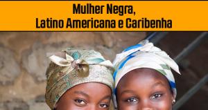 25 de Julho: Dia Internacional da Mulher Negra, Latino Americana e Caribenha