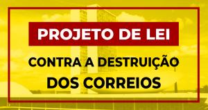 Projeto de Lei que dificulta destruição dos Correios pelo governo precisa apoio de todos