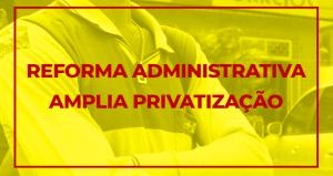 Para Coordenador do DIEESE, reforma administrativa destrói serviços públicos e estatais e amplia a privatização