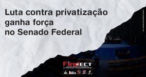 Contra privatização, Comissão da FINDECT reforça os trabalhos junto aos Senadores